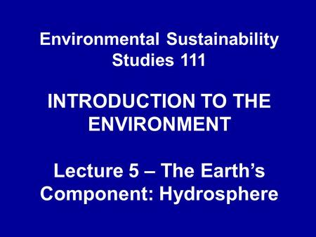Environmental Sustainability Studies 111 INTRODUCTION TO THE ENVIRONMENT Lecture 5 – The Earth's Component: Hydrosphere.