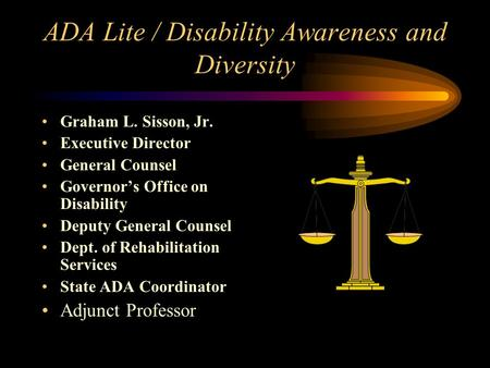 ADA Lite / Disability Awareness and Diversity Graham L. Sisson, Jr. Executive Director General Counsel Governor's Office on Disability Deputy General.