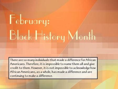February: Black History Month There are so many individuals that made a difference for African Americans. Therefore, it is impossible to name them all.