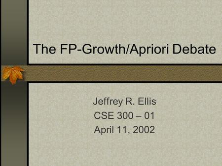The FP-Growth/Apriori Debate Jeffrey R. Ellis CSE 300 – 01 April 11, 2002.