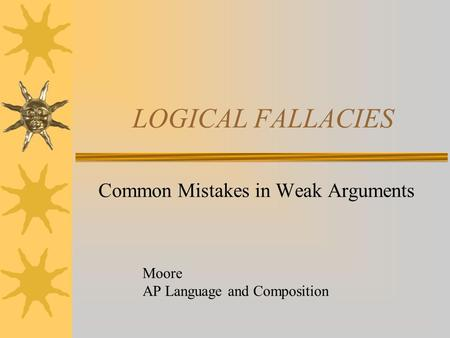 LOGICAL FALLACIES Common Mistakes in Weak Arguments Moore AP Language and Composition.