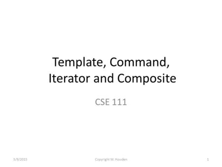 Template, Command, Iterator and Composite CSE 111 5/9/20151Copyright W. Howden.