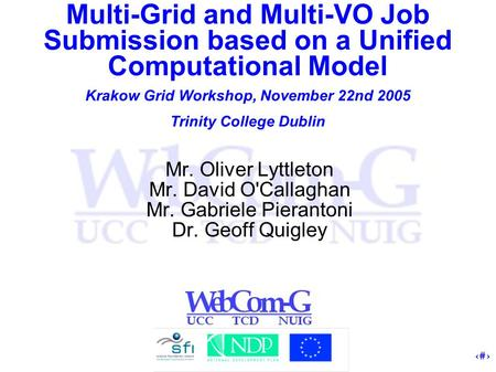 1 Multi-Grid and Multi-VO Job Submission based on a Unified Computational Model Krakow Grid Workshop, November 22nd 2005 Trinity College Dublin Mr. Oliver.