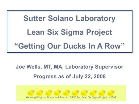"Sutter Solano Laboratory Lean Six Sigma Project ""Getting Our Ducks In A Row"" Joe Wells, MT, MA, Laboratory Supervisor Progress as of July 22, 2008."