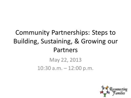 Community Partnerships: Steps to Building, Sustaining, & Growing our Partners May 22, 2013 10:30 a.m. – 12:00 p.m.