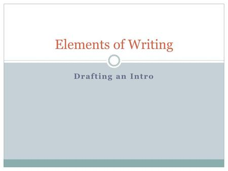Drafting an Intro Elements of Writing. Introduction Your introduction is a bridge or an opening that allows the reader to see what the paper will be about.