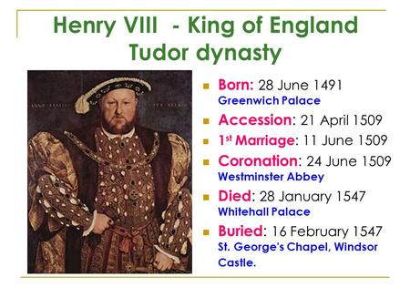 Henry VIII - King of England Tudor dynasty Born: 28 June 1491 Greenwich Palace Accession : 21 April 1509 1 st Marriage : 11 June 1509 Coronation : 24 June.