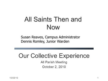 10/03/101 Our Collective Experience All Parish Meeting October 2, 2010 All Saints Then and Now Susan Reaves, Campus Administrator Dennis Romley, Junior.