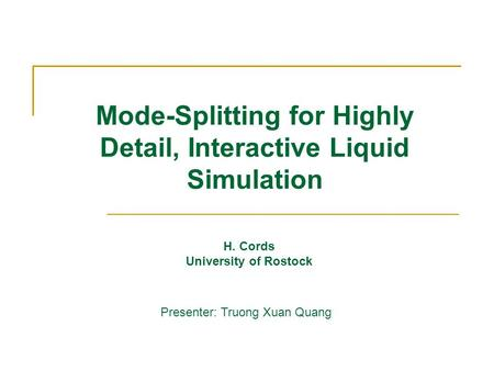 Mode-Splitting for Highly Detail, Interactive Liquid Simulation H. Cords University of Rostock Presenter: Truong Xuan Quang.