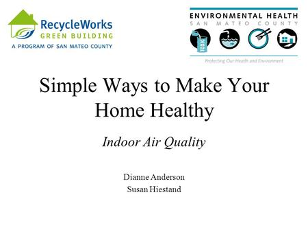 Simple Ways to Make Your Home Healthy Indoor Air Quality Dianne Anderson Susan Hiestand.