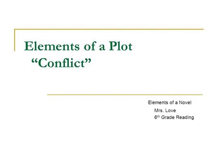 "Elements of a Plot ""Conflict"" Elements of a Novel Mrs. Love 6 th Grade Reading."