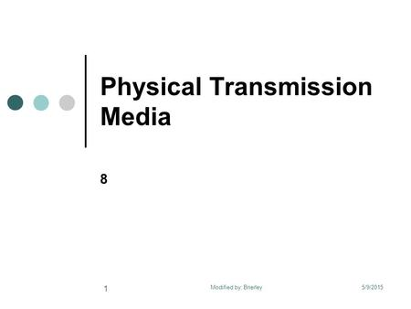 Physical Transmission Media 8 5/9/2015 1 Modified by: Brierley.
