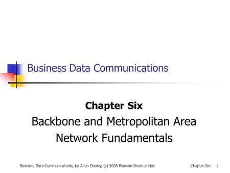 Business Data Communications, by Allen Dooley, (c) 2005 Pearson Prentice HallChapter Six 1 Business Data Communications Chapter Six Backbone and Metropolitan.