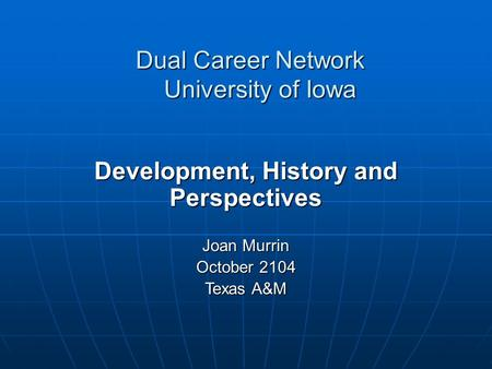Dual Career Network University of Iowa Development, History and Perspectives Joan Murrin October 2104 Texas A&M.