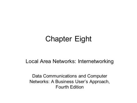 Chapter Eight Local Area Networks: Internetworking Data Communications and Computer Networks: A Business User's Approach, Fourth Edition.