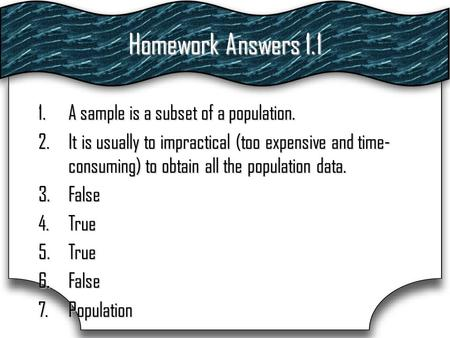 Homework Answers 1.1 1.A sample is a subset of a population. 2.It is usually to impractical (too expensive and time- consuming) to obtain all the population.