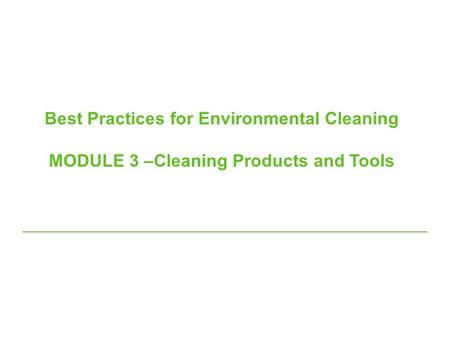 Best Practices for Environmental Cleaning MODULE 3 –Cleaning Products and Tools.
