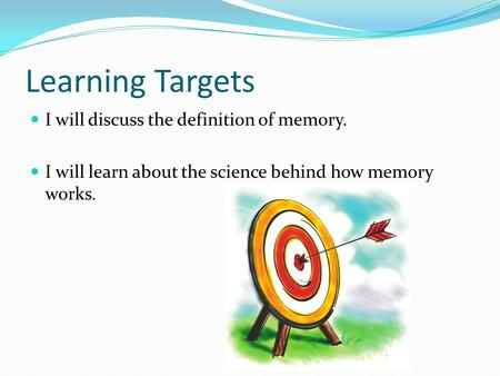 Learning Targets I will discuss the definition of memory. I will learn about the science behind how memory works.