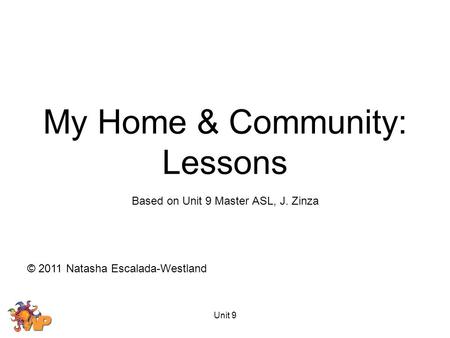 Unit 9 Based on Unit 9 Master ASL, J. Zinza © 2011 Natasha Escalada-Westland My Home & Community: Lessons.