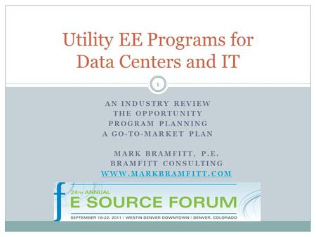 AN INDUSTRY REVIEW THE OPPORTUNITY PROGRAM PLANNING A GO-TO-MARKET PLAN Utility EE Programs for Data Centers and IT MARK BRAMFITT, P.E. BRAMFITT CONSULTING.