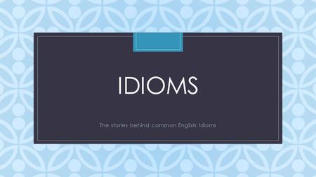 C IDIOMS The stories behind common English Idioms.