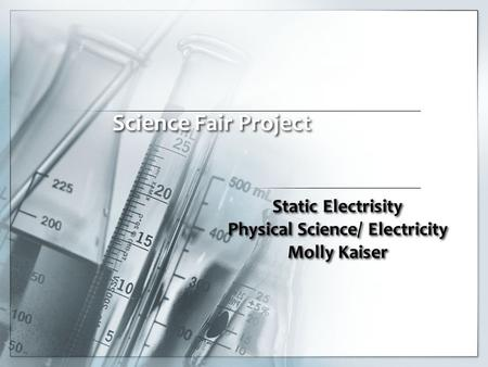 Static Electrisity Physical Science/ Electricity Molly Kaiser