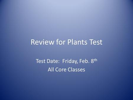 Review for Plants Test Test Date: Friday, Feb. 8 th All Core Classes.