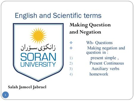 English and Scientific terms Salah Jameel Jabrael Making Question and Negation  Wh- Questions  Making negation and question in : 1) present simple, 2)