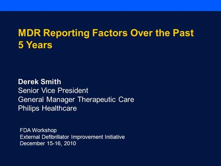 FDA Workshop External Defibrillator Improvement Initiative December 15-16, 2010 MDR Reporting Factors Over the Past 5 Years Derek Smith Senior Vice President.