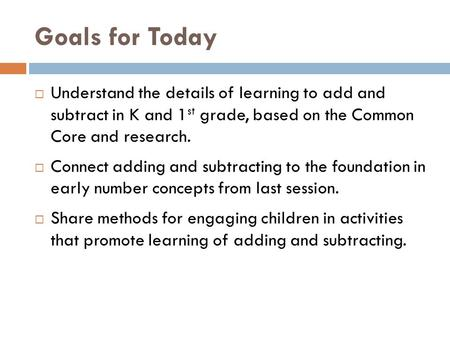 Goals for Today  Understand the details of learning to add and subtract in K and 1 st grade, based on the Common Core and research.  Connect adding and.
