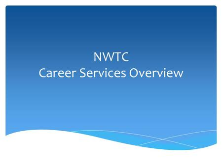 NWTC Career Services Overview.  Understand the services offered through the NWTC Career Services office  Navigate the Explore Careers website to look.