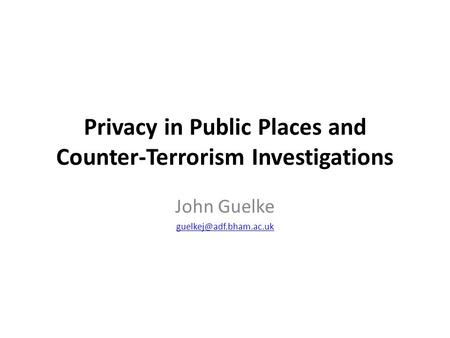 Privacy in Public Places and Counter-Terrorism Investigations John Guelke