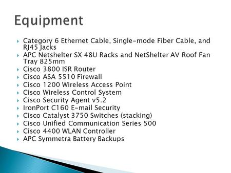  Category 6 Ethernet Cable, Single-mode Fiber Cable, and RJ45 Jacks  APC Netshelter SX 48U Racks and NetShelter AV Roof Fan Tray 825mm  Cisco 3800 ISR.