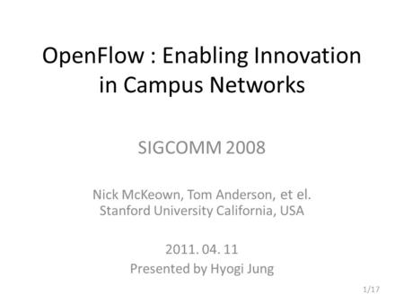 OpenFlow : Enabling Innovation in Campus Networks SIGCOMM 2008 Nick McKeown, Tom Anderson, et el. Stanford University California, USA 2011. 04. 11 Presented.