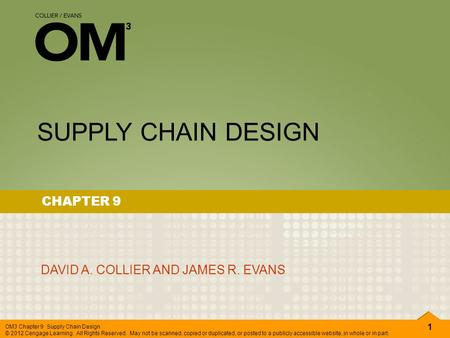 1 OM3 Chapter 9 Supply Chain Design © 2012 Cengage Learning. All Rights Reserved. May not be scanned, copied or duplicated, or posted to a publicly accessible.