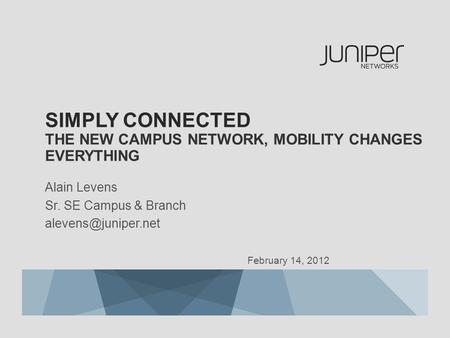 SIMPLY CONNECTED THE NEW CAMPUS NETWORK, MOBILITY CHANGES EVERYTHING Alain Levens Sr. SE Campus & Branch February 14, 2012.