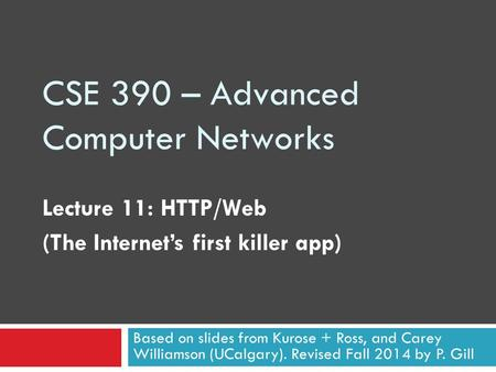 CSE 390 – Advanced Computer Networks Lecture 11: HTTP/Web (The Internet's first killer app) Based on slides from Kurose + Ross, and Carey Williamson (UCalgary).