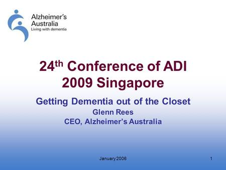 January 20061 Getting Dementia out of the Closet Glenn Rees CEO, Alzheimer's Australia 24 th Conference of ADI 2009 Singapore.
