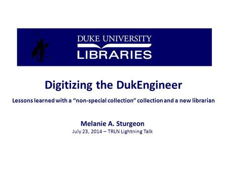 "Digitizing the DukEngineer Lessons learned with a ""non-special collection"" collection and a new librarian Melanie A. Sturgeon July 23, 2014 – TRLN Lightning."