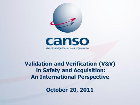 The global voice of ATM Validation and Verification (V&V) in Safety and Acquisition: An International Perspective October 20, 2011.