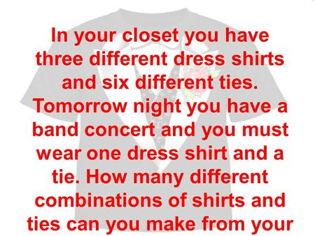 In your closet you have three different dress shirts and six different ties. Tomorrow night you have a band concert and you must wear one dress shirt and.