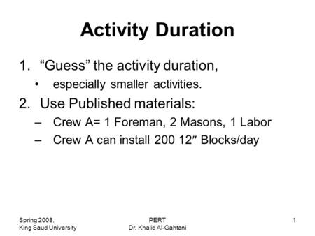 "Spring 2008, King Saud University PERT Dr. Khalid Al-Gahtani 1 Activity Duration 1.""Guess"" the activity duration, especially smaller activities. 2.Use."