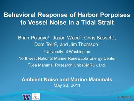 NNMREC Behavioral Response of Harbor Porpoises to Vessel Noise in a Tidal Strait Ambient Noise and Marine Mammals May 23, 2011 Brian Polagye 1, Jason Wood.