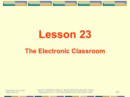 Revised MO 2011-10-10 10:14 EST Created TU 2003-08-19 Lesson 23. The Electronic Classroom / Bringing Learners and Library Skills Together Copyright 2003-2011.
