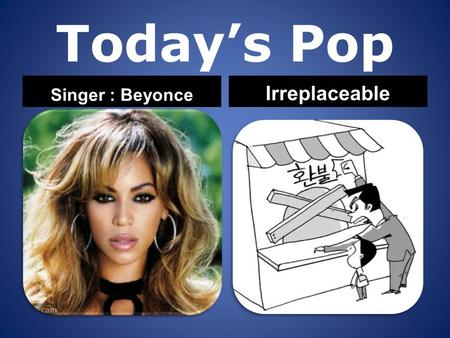 Today's Pop Singer : Beyonce Irreplaceable. Mmm to the, to the. left.
