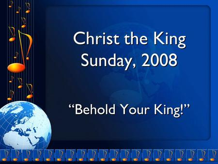 "Christ the King Sunday, 2008 ""Behold Your King!"" Christ the King Sunday, 2008 ""Behold Your King!"""