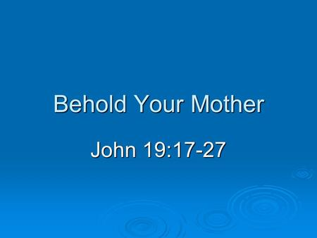 "Behold Your Mother John 19:17-27. Introduction  The ""heart"" of a family Important to Jesus (John 19:27) Important to Jesus (John 19:27) No higher plane."