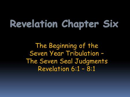 The Beginning of the Seven Year Tribulation – The Seven Seal Judgments Revelation 6:1 – 8:1.