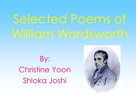 Selected Poems of William Wordsworth By: Christine Yoon Shloka Joshi.