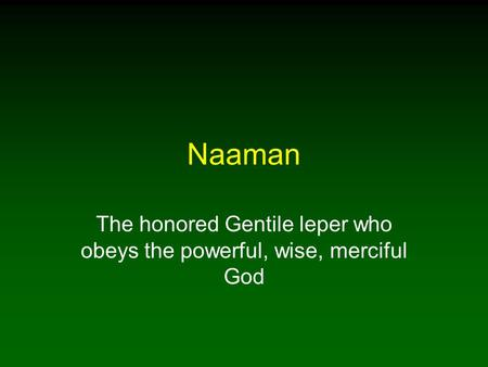 Naaman The honored Gentile leper who obeys the powerful, wise, merciful God.